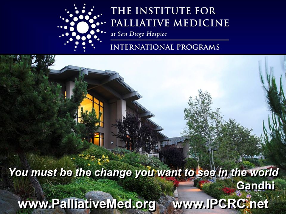 www.PalliativeMed.org www.IPCRC.net You must be the change you want to see in the world Gandhi You must be the change you want to see in the world Gandhi
