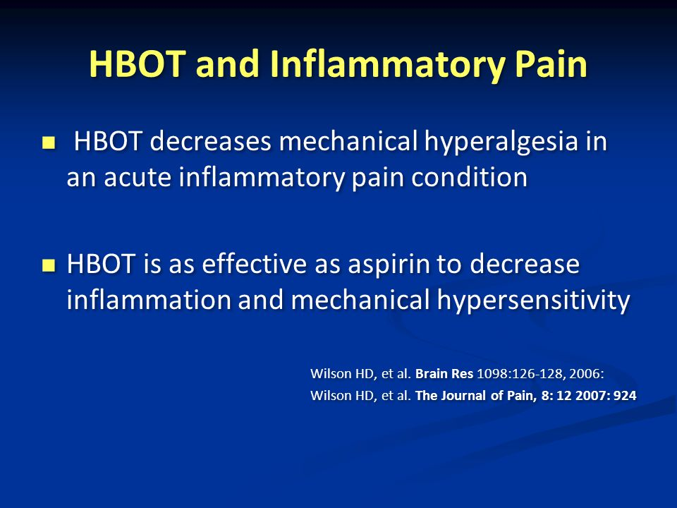 HBOT and Inflammatory Pain HBOT decreases mechanical hyperalgesia in an acute inflammatory pain condition HBOT is as effective as aspirin to decrease inflammation and mechanical hypersensitivity Wilson HD, et al.