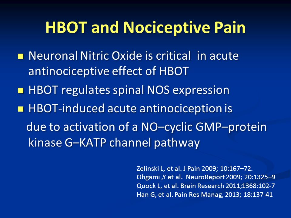 HBOT and Nociceptive Pain Neuronal Nitric Oxide is critical in acute antinociceptive effect of HBOT HBOT regulates spinal NOS expression HBOT-induced acute antinociception is due to activation of a NO–cyclic GMP–protein kinase G–KATP channel pathway Neuronal Nitric Oxide is critical in acute antinociceptive effect of HBOT HBOT regulates spinal NOS expression HBOT-induced acute antinociception is due to activation of a NO–cyclic GMP–protein kinase G–KATP channel pathway Zelinski L, et al.