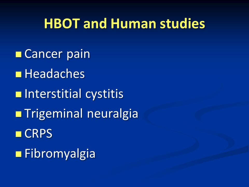 HBOT and Human studies Cancer pain Headaches Interstitial cystitis Trigeminal neuralgia CRPS Fibromyalgia Cancer pain Headaches Interstitial cystitis Trigeminal neuralgia CRPS Fibromyalgia