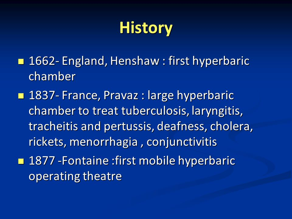 History 1662- England, Henshaw : first hyperbaric chamber 1662- England, Henshaw : first hyperbaric chamber 1837- France, Pravaz : large hyperbaric chamber to treat tuberculosis, laryngitis, tracheitis and pertussis, deafness, cholera, rickets, menorrhagia, conjunctivitis 1837- France, Pravaz : large hyperbaric chamber to treat tuberculosis, laryngitis, tracheitis and pertussis, deafness, cholera, rickets, menorrhagia, conjunctivitis 1877 -Fontaine :first mobile hyperbaric operating theatre 1877 -Fontaine :first mobile hyperbaric operating theatre