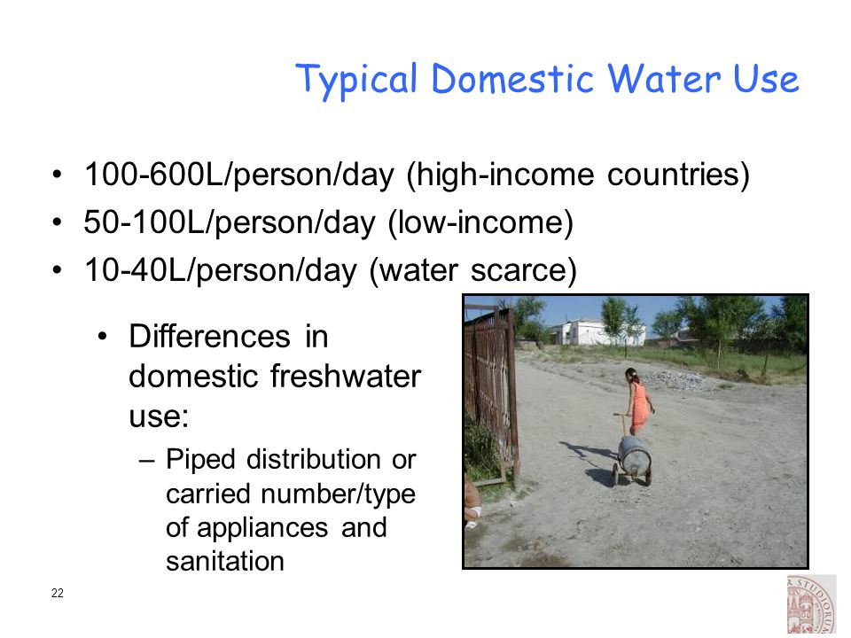 22 Typical Domestic Water Use 100-600L/person/day (high-income countries) 50-100L/person/day (low-income) 10-40L/person/day (water scarce) Differences