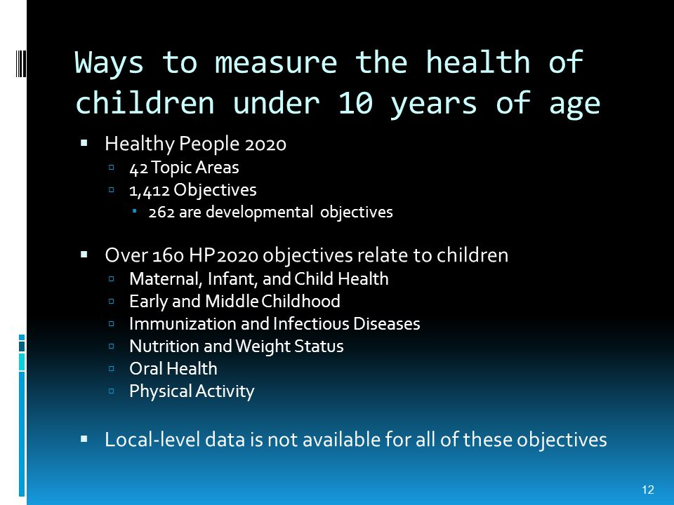 Ways to measure the health of children under 10 years of age  Healthy People 2020  42 Topic Areas  1,412 Objectives  262 are developmental objectives  Over 160 HP2020 objectives relate to children  Maternal, Infant, and Child Health  Early and Middle Childhood  Immunization and Infectious Diseases  Nutrition and Weight Status  Oral Health  Physical Activity  Local-level data is not available for all of these objectives 12