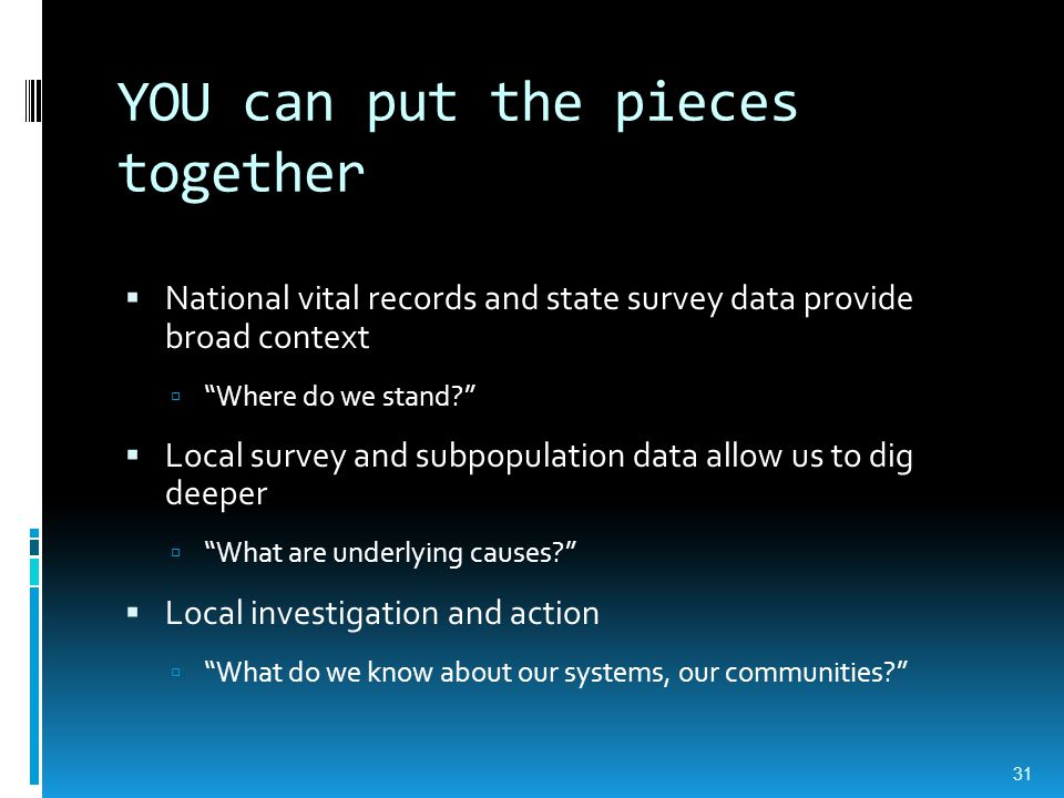YOU can put the pieces together  National vital records and state survey data provide broad context  Where do we stand?  Local survey and subpopulation data allow us to dig deeper  What are underlying causes?  Local investigation and action  What do we know about our systems, our communities? 31