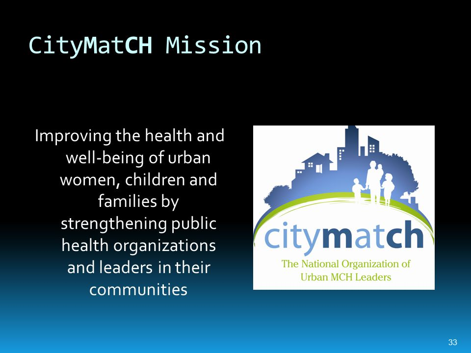 CityMatCH Mission Improving the health and well-being of urban women, children and families by strengthening public health organizations and leaders in their communities 33