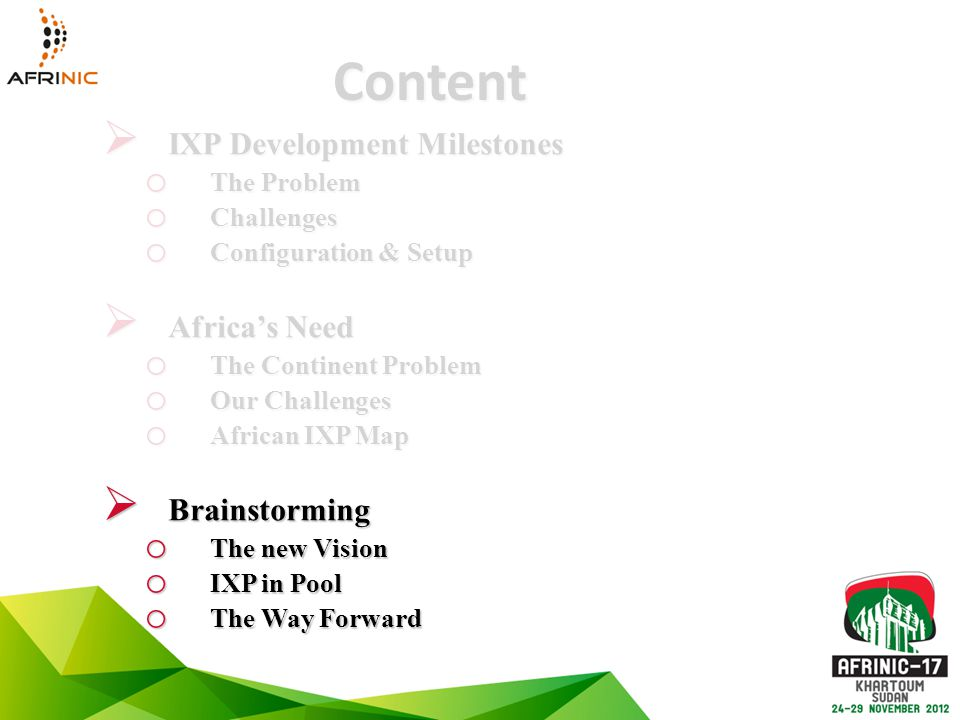Content  IXP Development Milestones o The Problem o Challenges o Configuration & Setup  Africa's Need o The Continent Problem o Our Challenges o African IXP Map  Brainstorming o The new Vision o IXP in Pool o The Way Forward