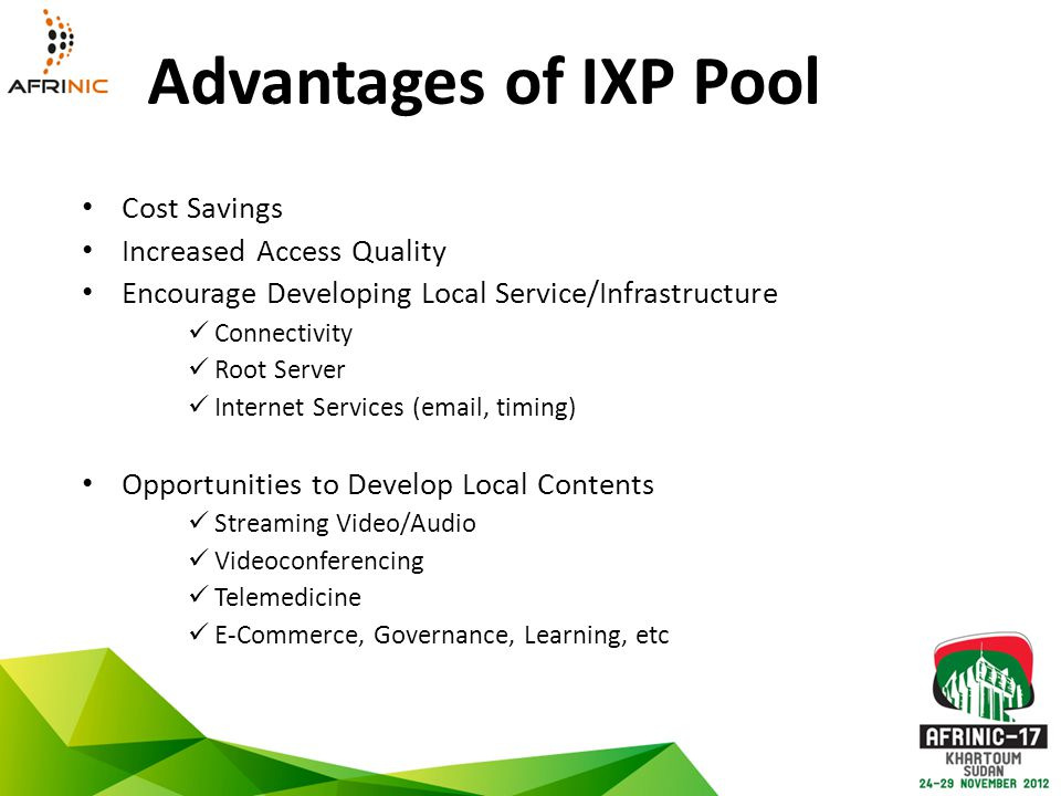 Advantages of IXP Pool Cost Savings Increased Access Quality Encourage Developing Local Service/Infrastructure Connectivity Root Server Internet Services (email, timing) Opportunities to Develop Local Contents Streaming Video/Audio Videoconferencing Telemedicine E-Commerce, Governance, Learning, etc