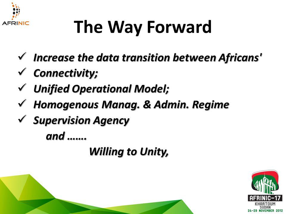 The Way Forward Increase the data transition between Africans Increase the data transition between Africans Connectivity; Connectivity; Unified Operational Model; Unified Operational Model; Homogenous Manag.