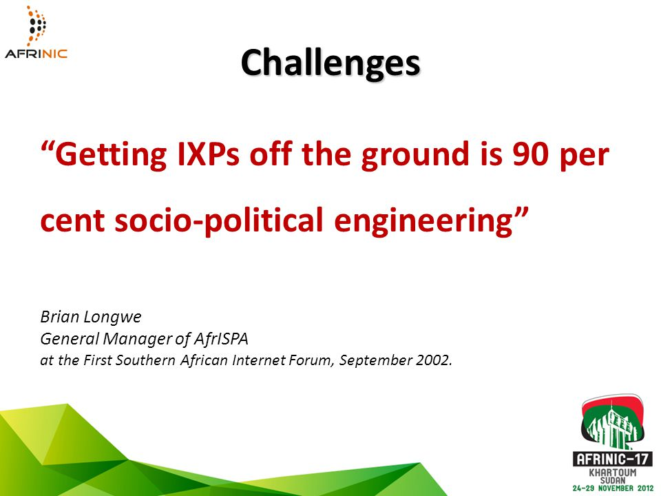 Challenges Getting IXPs off the ground is 90 per cent socio-political engineering Brian Longwe General Manager of AfrISPA at the First Southern African Internet Forum, September 2002.