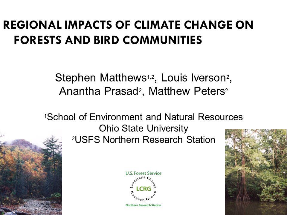 REGIONAL IMPACTS OF CLIMATE CHANGE ON FORESTS AND BIRD COMMUNITIES Stephen Matthews 1,2, Louis Iverson 2, Anantha Prasad 2, Matthew Peters 2 1 School