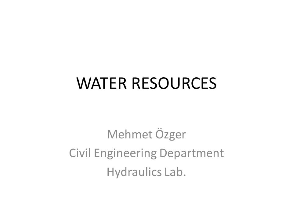 WATER RESOURCES Mehmet Özger Civil Engineering Department Hydraulics Lab.