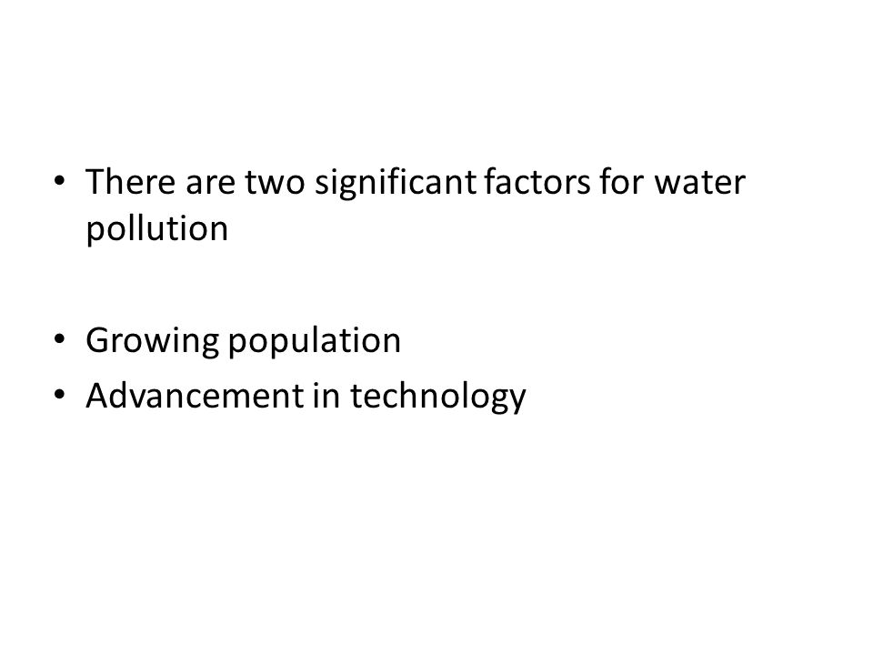 There are two significant factors for water pollution Growing population Advancement in technology