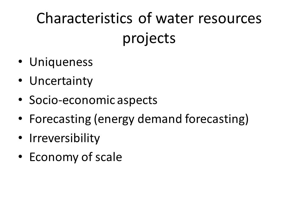 Characteristics of water resources projects Uniqueness Uncertainty Socio-economic aspects Forecasting (energy demand forecasting) Irreversibility Economy of scale