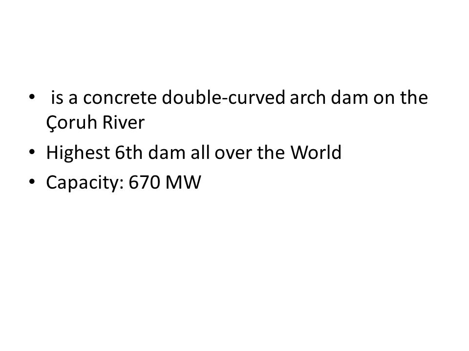 is a concrete double-curved arch dam on the Çoruh River Highest 6th dam all over the World Capacity: 670 MW