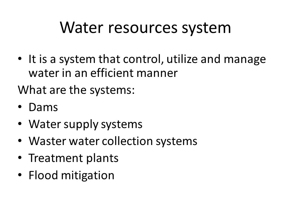 Water resources system It is a system that control, utilize and manage water in an efficient manner What are the systems: Dams Water supply systems Waster water collection systems Treatment plants Flood mitigation