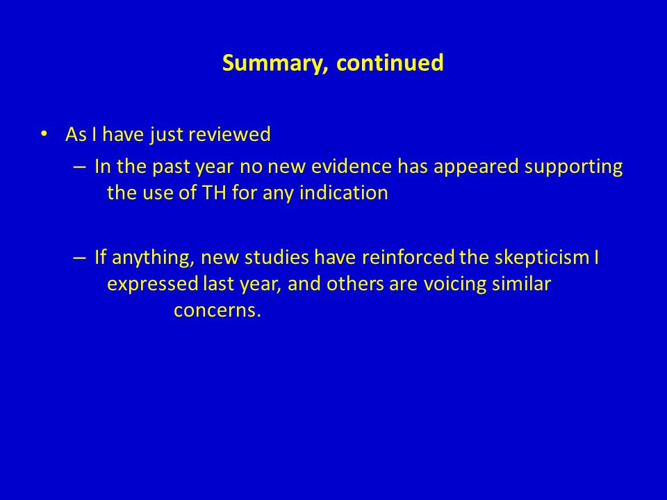 Summary, continued As I have just reviewed – In the past year no new evidence has appeared supporting the use of TH for any indication – If anything,