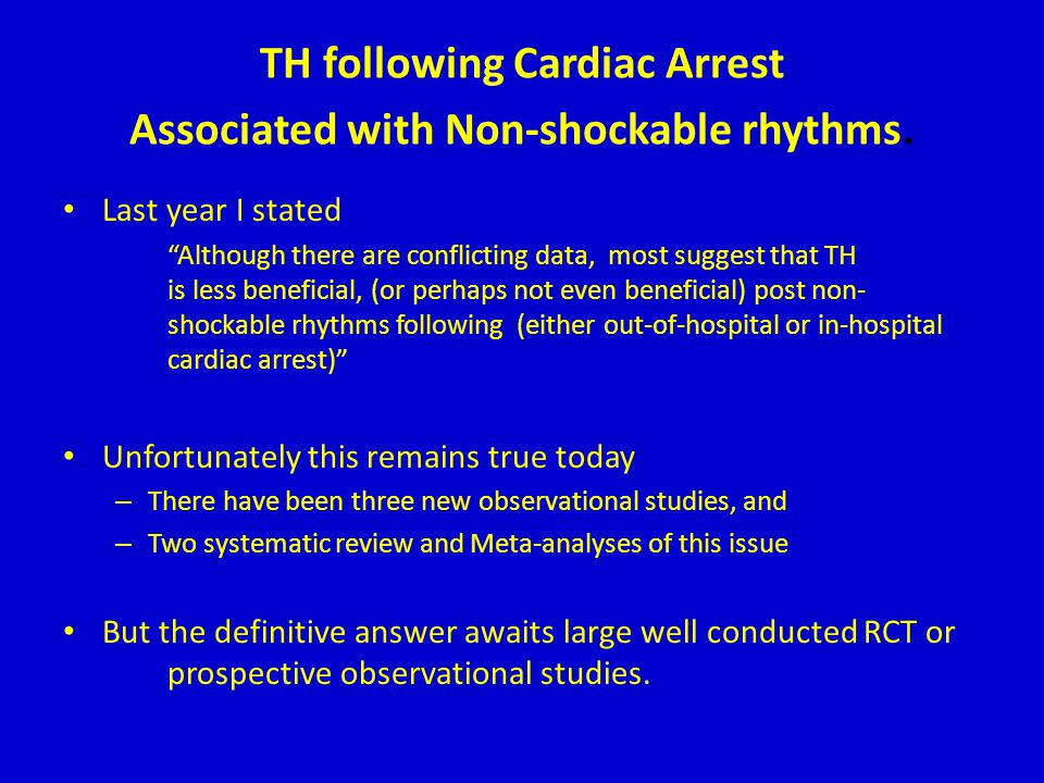 "TH following Cardiac Arrest Associated with Non-shockable rhythms. Last year I stated ""Although there are conflicting data, most suggest that TH is le"