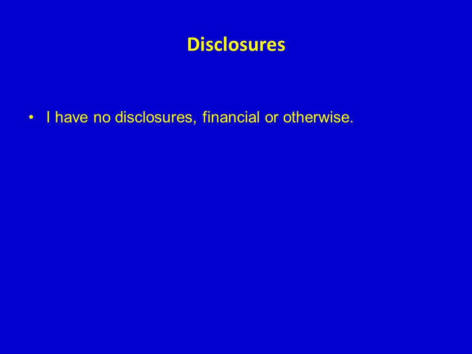 Disclosures I have no disclosures, financial or otherwise.