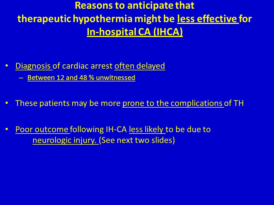 Reasons to anticipate that therapeutic hypothermia might be less effective for In-hospital CA (IHCA) Diagnosis of cardiac arrest often delayed – Betwe