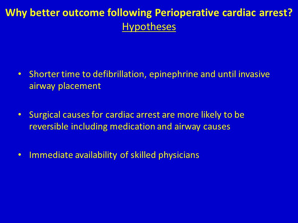 Why better outcome following Perioperative cardiac arrest? Hypotheses Shorter time to defibrillation, epinephrine and until invasive airway placement