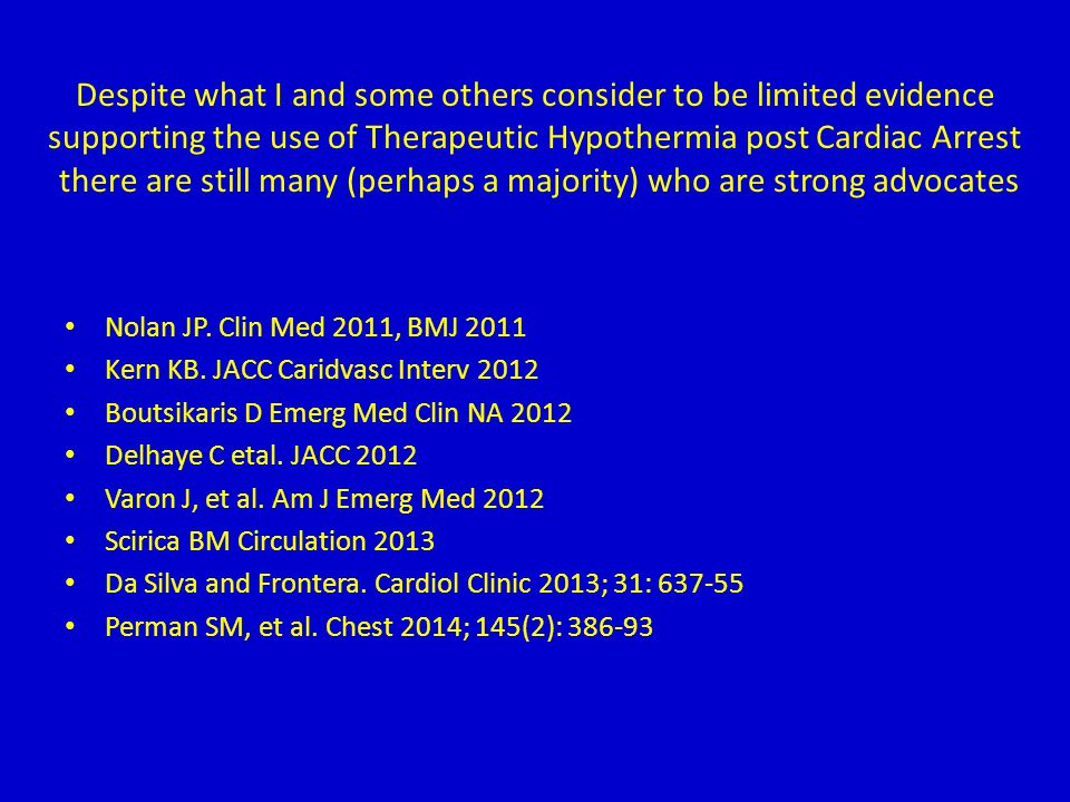 Despite what I and some others consider to be limited evidence supporting the use of Therapeutic Hypothermia post Cardiac Arrest there are still many