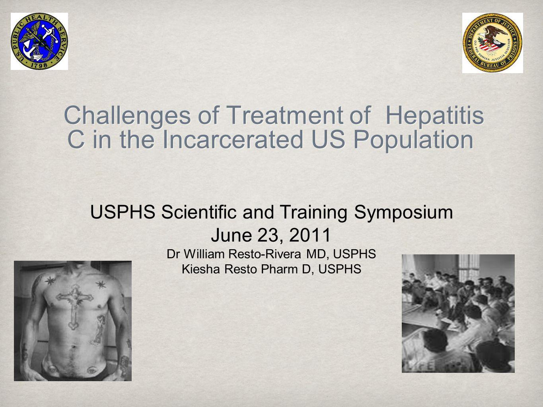 Challenges of Treatment of Hepatitis C in the Incarcerated US Population USPHS Scientific and Training Symposium June 23, 2011 Dr William Resto-Rivera MD, USPHS Kiesha Resto Pharm D, USPHS