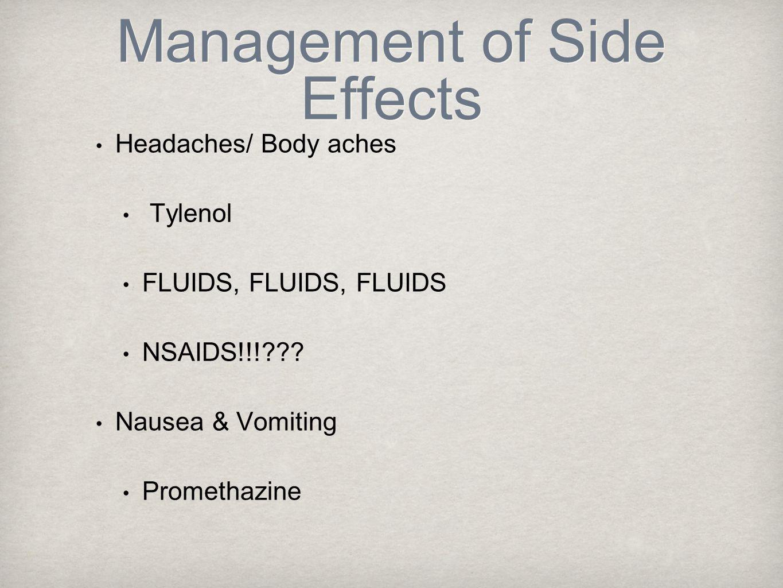 Management of Side Effects Headaches/ Body aches Tylenol FLUIDS, FLUIDS, FLUIDS NSAIDS!!! .