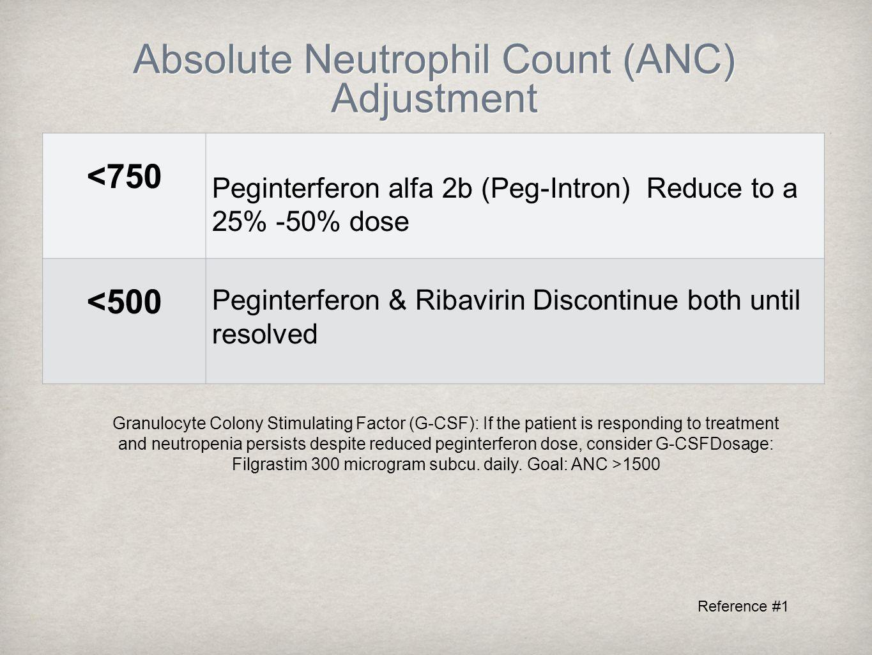 Absolute Neutrophil Count (ANC) Adjustment <750 Peginterferon alfa 2b (Peg-Intron) Reduce to a 25% -50% dose <500 Peginterferon & Ribavirin Discontinue both until resolved Granulocyte Colony Stimulating Factor (G-CSF): If the patient is responding to treatment and neutropenia persists despite reduced peginterferon dose, consider G-CSFDosage: Filgrastim 300 microgram subcu.