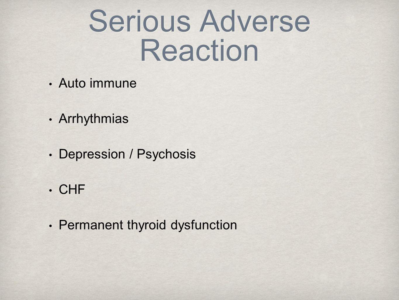 Serious Adverse Reaction Auto immune Arrhythmias Depression / Psychosis CHF Permanent thyroid dysfunction