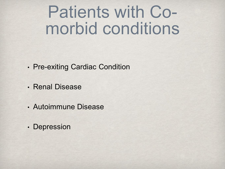 Patients with Co- morbid conditions Pre-exiting Cardiac Condition Renal Disease Autoimmune Disease Depression
