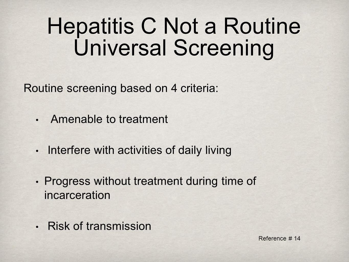 Hepatitis C Not a Routine Universal Screening Routine screening based on 4 criteria: Amenable to treatment Interfere with activities of daily living Progress without treatment during time of incarceration Risk of transmission Reference # 14