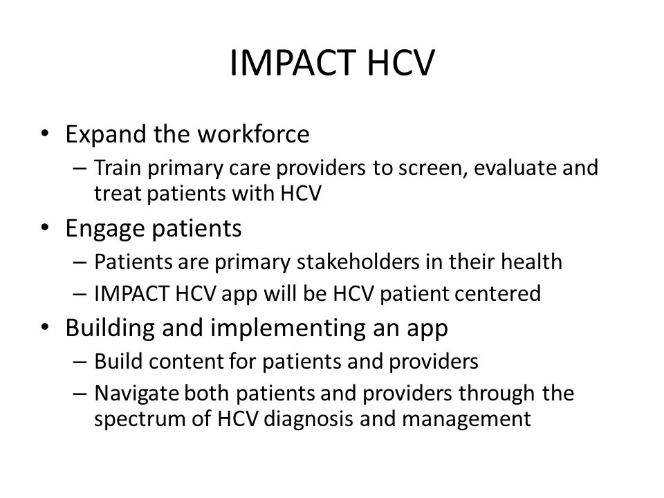IMPACT HCV Expand the workforce – Train primary care providers to screen, evaluate and treat patients with HCV Engage patients – Patients are primary