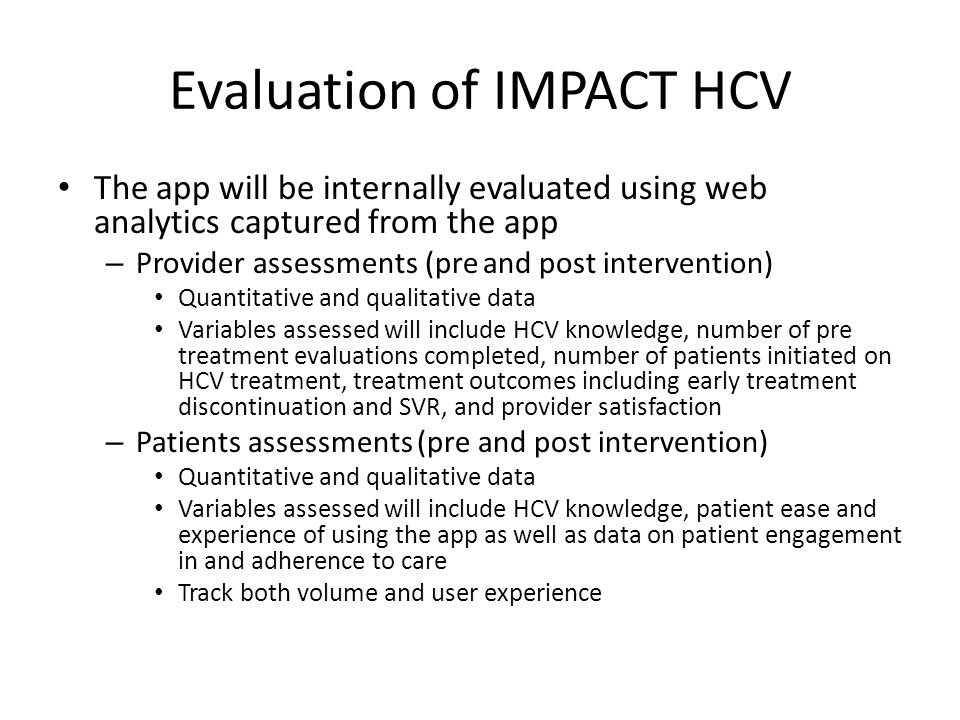 Evaluation of IMPACT HCV The app will be internally evaluated using web analytics captured from the app – Provider assessments (pre and post intervention) Quantitative and qualitative data Variables assessed will include HCV knowledge, number of pre treatment evaluations completed, number of patients initiated on HCV treatment, treatment outcomes including early treatment discontinuation and SVR, and provider satisfaction – Patients assessments (pre and post intervention) Quantitative and qualitative data Variables assessed will include HCV knowledge, patient ease and experience of using the app as well as data on patient engagement in and adherence to care Track both volume and user experience