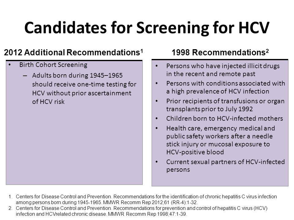 Candidates for Screening for HCV Birth Cohort Screening – Adults born during 1945–1965 should receive one-time testing for HCV without prior ascertainment of HCV risk Persons who have injected illicit drugs in the recent and remote past Persons with conditions associated with a high prevalence of HCV infection Prior recipients of transfusions or organ transplants prior to July 1992 Children born to HCV-infected mothers Health care, emergency medical and public safety workers after a needle stick injury or mucosal exposure to HCV-positive blood Current sexual partners of HCV-infected persons 1.Centers for Disease Control and Prevention.
