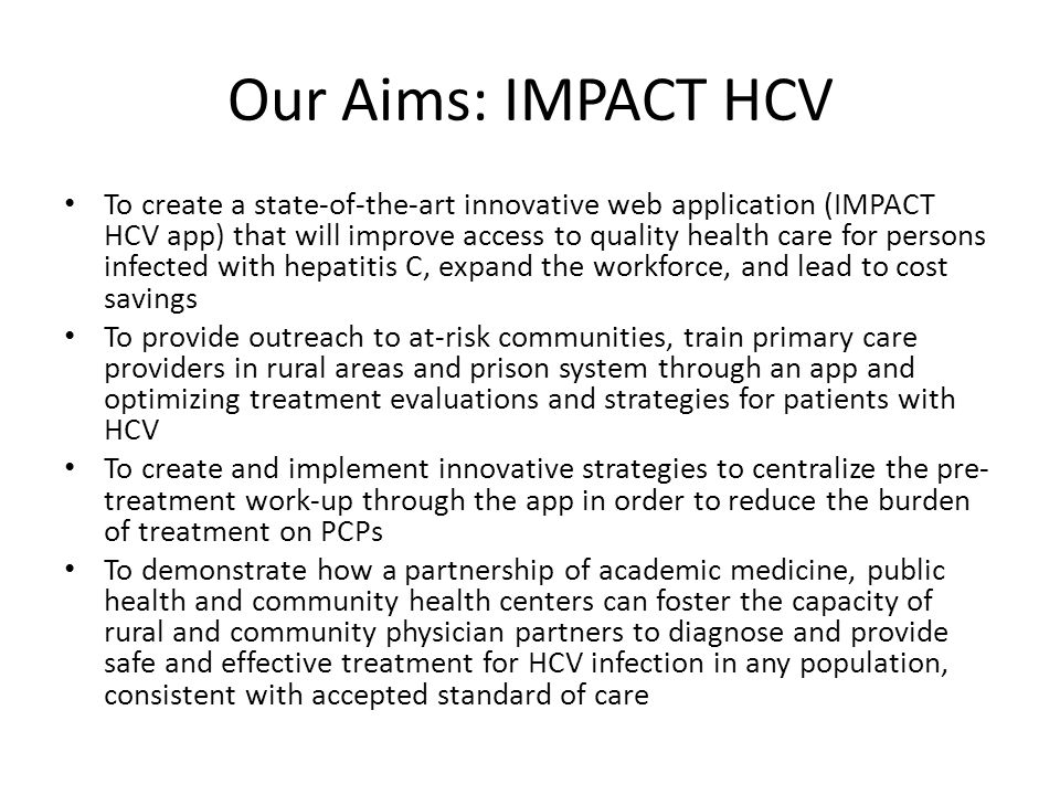 Our Aims: IMPACT HCV To create a state-of-the-art innovative web application (IMPACT HCV app) that will improve access to quality health care for persons infected with hepatitis C, expand the workforce, and lead to cost savings To provide outreach to at-risk communities, train primary care providers in rural areas and prison system through an app and optimizing treatment evaluations and strategies for patients with HCV To create and implement innovative strategies to centralize the pre- treatment work-up through the app in order to reduce the burden of treatment on PCPs To demonstrate how a partnership of academic medicine, public health and community health centers can foster the capacity of rural and community physician partners to diagnose and provide safe and effective treatment for HCV infection in any population, consistent with accepted standard of care