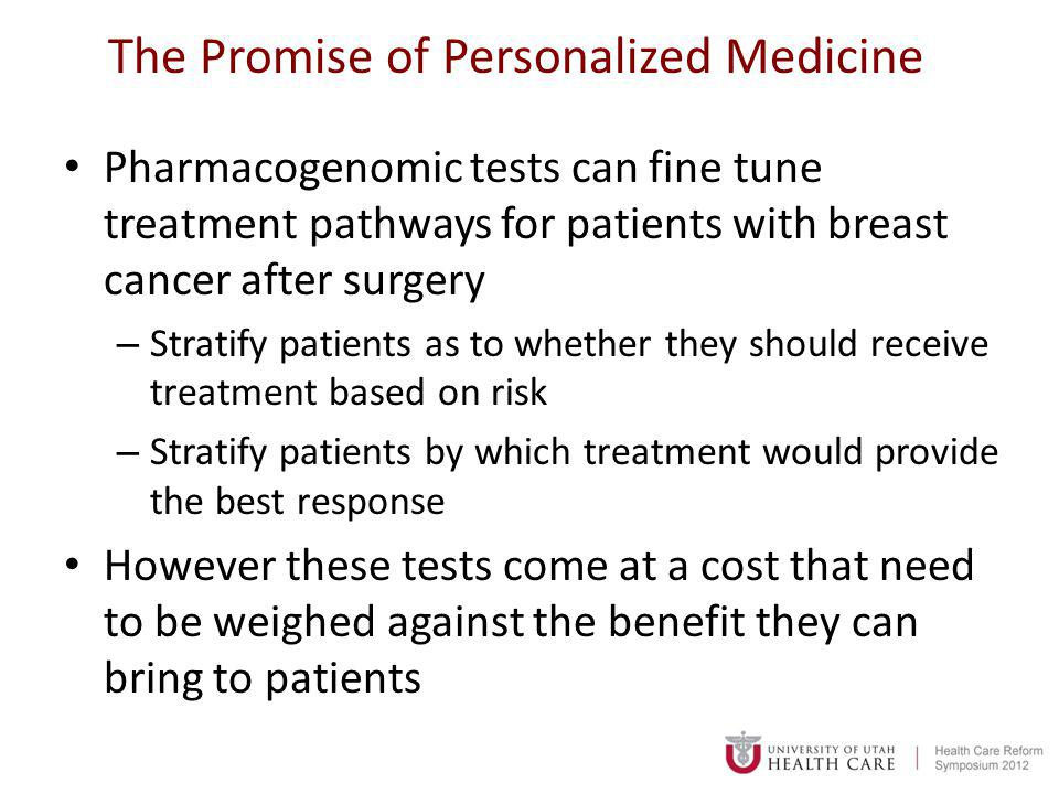 The Promise of Personalized Medicine Pharmacogenomic tests can fine tune treatment pathways for patients with breast cancer after surgery – Stratify patients as to whether they should receive treatment based on risk – Stratify patients by which treatment would provide the best response However these tests come at a cost that need to be weighed against the benefit they can bring to patients
