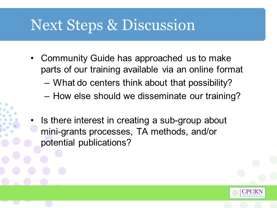 Next Steps & Discussion Community Guide has approached us to make parts of our training available via an online format –What do centers think about that possibility.