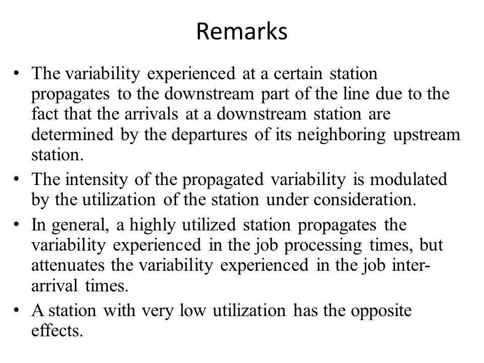 Remarks The variability experienced at a certain station propagates to the downstream part of the line due to the fact that the arrivals at a downstream station are determined by the departures of its neighboring upstream station.