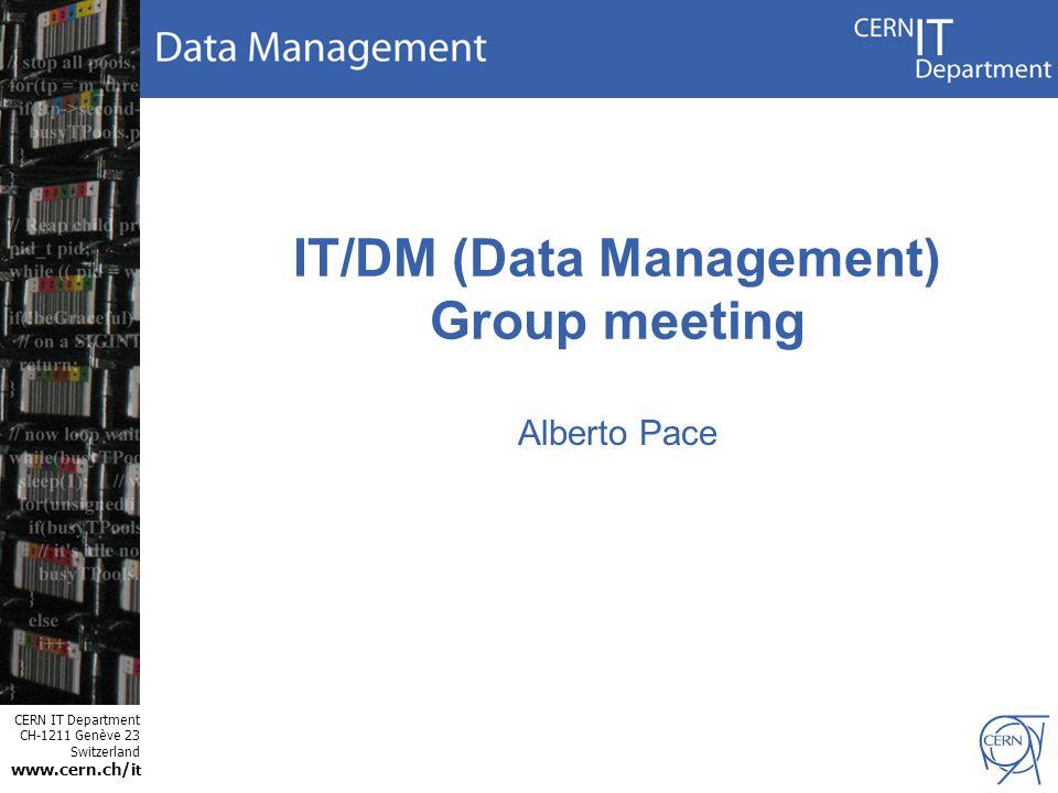 CERN IT Department CH-1211 Genève 23 Switzerland www.cern.ch/i t IT/DM (Data Management) Group meeting Alberto Pace