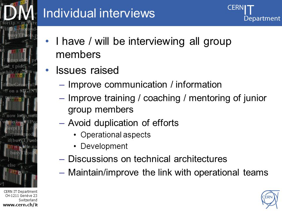 CERN IT Department CH-1211 Genève 23 Switzerland www.cern.ch/i t Individual interviews I have / will be interviewing all group members Issues raised –Improve communication / information –Improve training / coaching / mentoring of junior group members –Avoid duplication of efforts Operational aspects Development –Discussions on technical architectures –Maintain/improve the link with operational teams