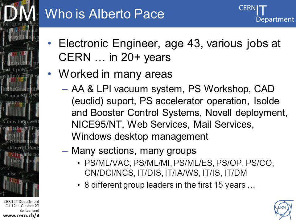 CERN IT Department CH-1211 Genève 23 Switzerland www.cern.ch/i t Who is Alberto Pace Electronic Engineer, age 43, various jobs at CERN … in 20+ years Worked in many areas –AA & LPI vacuum system, PS Workshop, CAD (euclid) suport, PS accelerator operation, Isolde and Booster Control Systems, Novell deployment, NICE95/NT, Web Services, Mail Services, Windows desktop management –Many sections, many groups PS/ML/VAC, PS/ML/MI, PS/ML/ES, PS/OP, PS/CO, CN/DCI/NCS, IT/DIS, IT/IA/WS, IT/IS, IT/DM 8 different group leaders in the first 15 years …