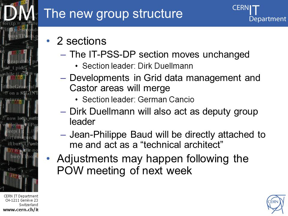 CERN IT Department CH-1211 Genève 23 Switzerland www.cern.ch/i t The new group structure 2 sections –The IT-PSS-DP section moves unchanged Section leader: Dirk Duellmann –Developments in Grid data management and Castor areas will merge Section leader: German Cancio –Dirk Duellmann will also act as deputy group leader –Jean-Philippe Baud will be directly attached to me and act as a technical architect Adjustments may happen following the POW meeting of next week