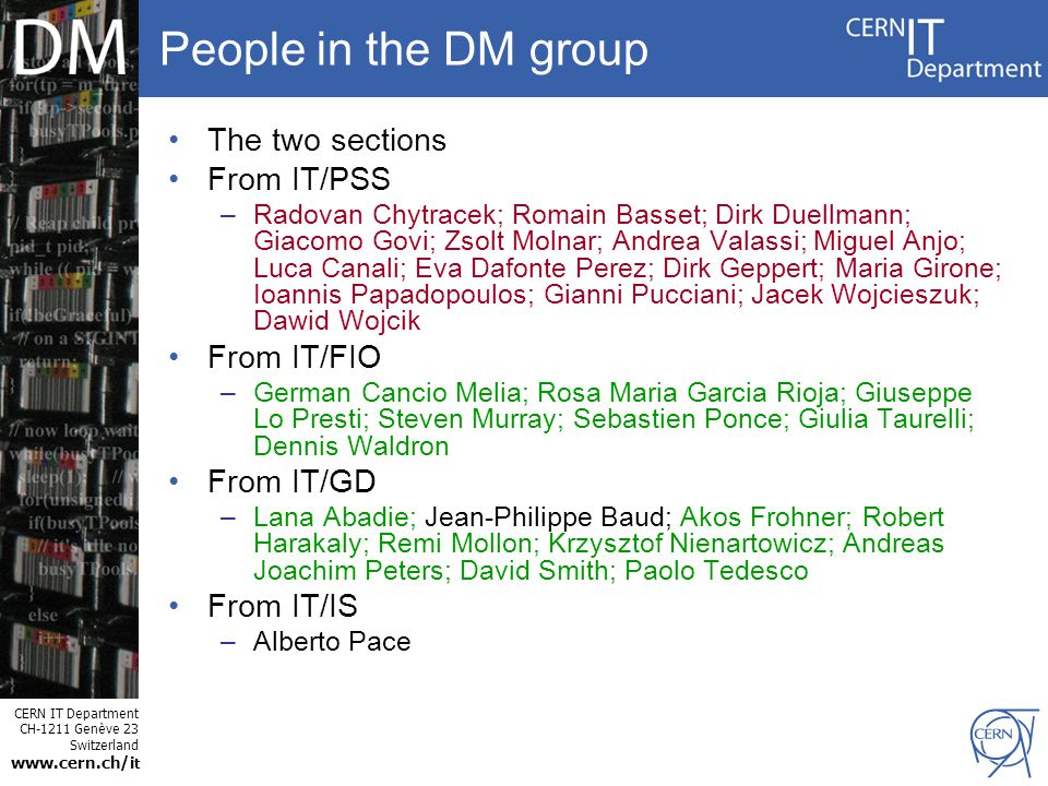 CERN IT Department CH-1211 Genève 23 Switzerland www.cern.ch/i t People in the DM group The two sections From IT/PSS –Radovan Chytracek; Romain Basset; Dirk Duellmann; Giacomo Govi; Zsolt Molnar; Andrea Valassi; Miguel Anjo; Luca Canali; Eva Dafonte Perez; Dirk Geppert; Maria Girone; Ioannis Papadopoulos; Gianni Pucciani; Jacek Wojcieszuk; Dawid Wojcik From IT/FIO –German Cancio Melia; Rosa Maria Garcia Rioja; Giuseppe Lo Presti; Steven Murray; Sebastien Ponce; Giulia Taurelli; Dennis Waldron From IT/GD –Lana Abadie; Jean-Philippe Baud; Akos Frohner; Robert Harakaly; Remi Mollon; Krzysztof Nienartowicz; Andreas Joachim Peters; David Smith; Paolo Tedesco From IT/IS –Alberto Pace