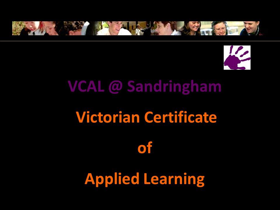 Foundation, Intermediate and Senior VCAL Prepares students for work and TAFE training Classes at school 3 days a week, Wednesday at TAFE and Friday at work Learning is hands on, project driven and related to life and work Victorian Certificate of Applied Learning