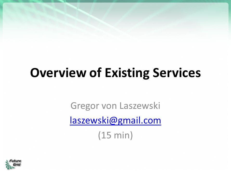 Overview of Existing Services Gregor von Laszewski laszewski@gmail.com (15 min)