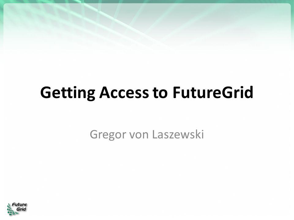 Getting Access to FutureGrid Gregor von Laszewski