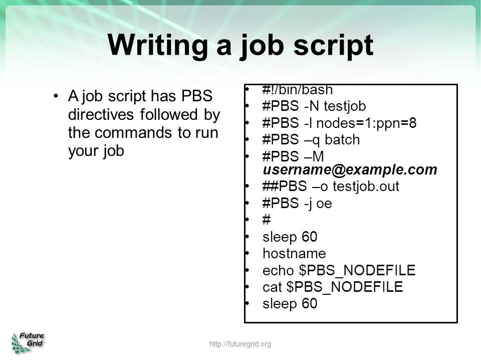 Writing a job script A job script has PBS directives followed by the commands to run your job http://futuregrid.org #!/bin/bash #PBS -N testjob #PBS -