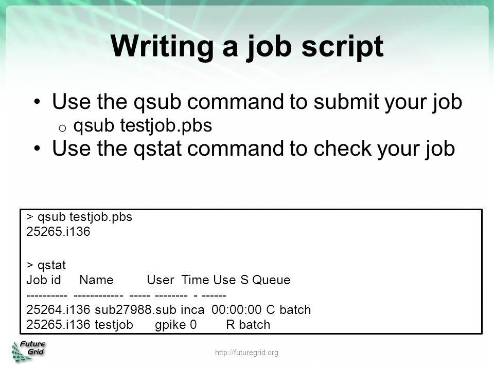 Writing a job script Use the qsub command to submit your job o qsub testjob.pbs Use the qstat command to check your job http://futuregrid.org > qsub t