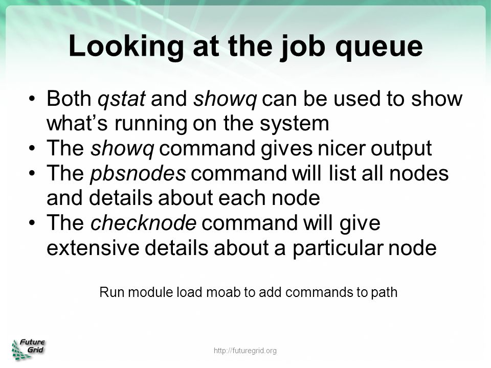 Looking at the job queue Both qstat and showq can be used to show what's running on the system The showq command gives nicer output The pbsnodes comma