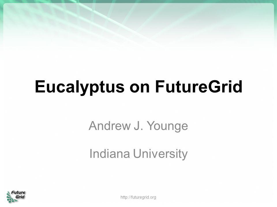 Eucalyptus on FutureGrid Andrew J. Younge Indiana University http://futuregrid.org